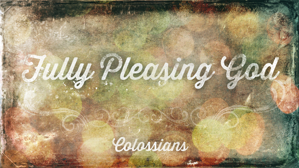 Colossians: Fully Pleasing God