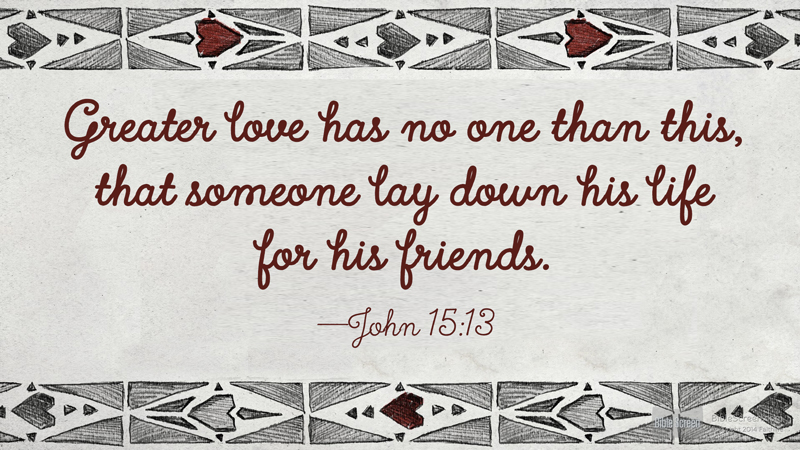 """Greater love has no one than this, that someone lay down his life for his friends.""  —John 15:13"